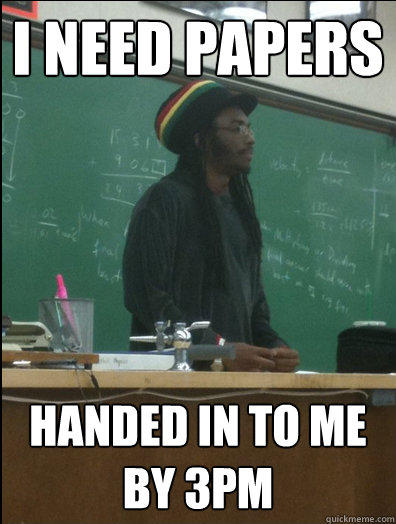I need papers Handed in to me by 3pm  Rasta Science Teacher