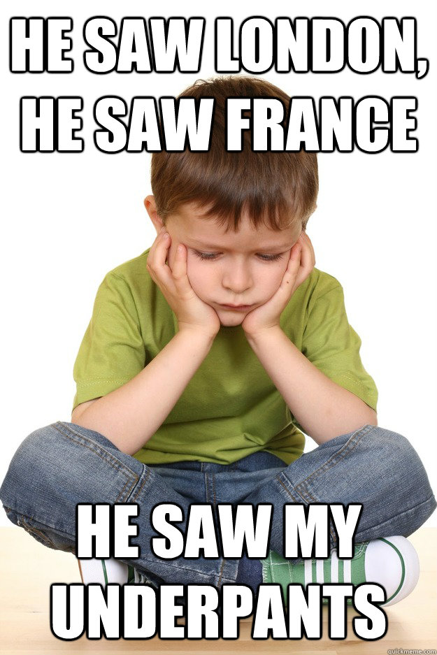 he saw london, he saw france he saw my underpants - he saw london, he saw france he saw my underpants  First grade problems