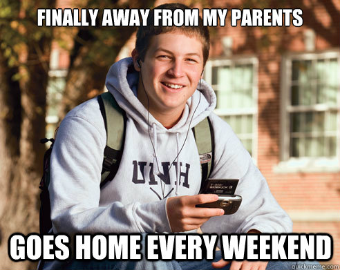 Finally away from my parents Goes home every weekend - Finally away from my parents Goes home every weekend  College Freshman