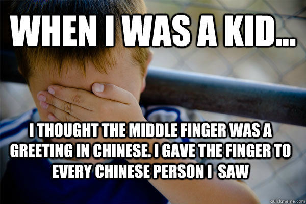 WHEN I WAS A KID... I thought the middle finger was a greeting in chinese. I gave the finger to every chinese person i  saw - WHEN I WAS A KID... I thought the middle finger was a greeting in chinese. I gave the finger to every chinese person i  saw  Confession kid