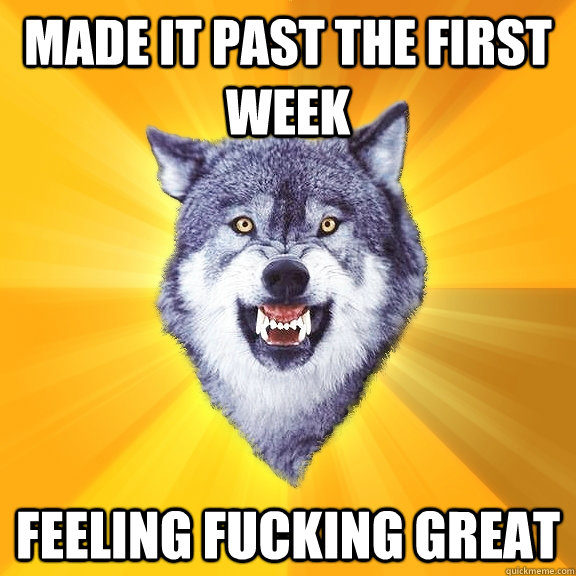 Made it past the first week feeling fucking great  - Made it past the first week feeling fucking great   Courage Wolf