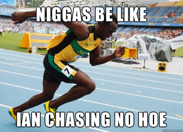 Niggas be like Ian chasing no hoe  Usain Bolt