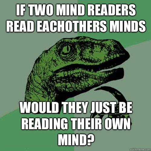 If two mind readers read eachothers minds Would they just be reading their own mind? - If two mind readers read eachothers minds Would they just be reading their own mind?  Philosoraptor