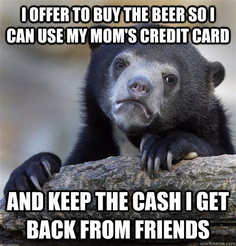 I offer to buy the beer so I can use my mom's Credit Card And Keep the cash I get back From friends - I offer to buy the beer so I can use my mom's Credit Card And Keep the cash I get back From friends  Confession Bear