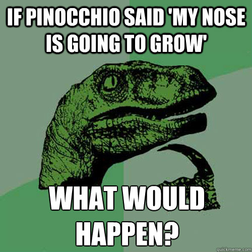 if pinocchio said 'my nose is going to grow'  what would happen?  - if pinocchio said 'my nose is going to grow'  what would happen?   Philosoraptor