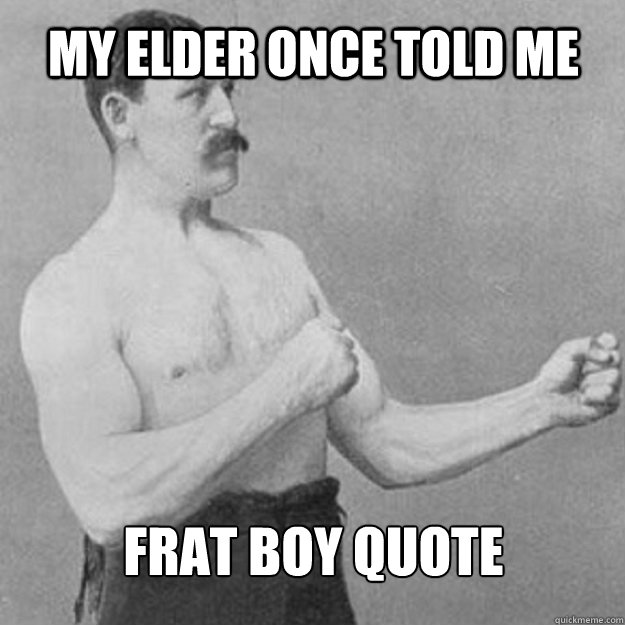 My elder once told me Frat boy quote - My elder once told me Frat boy quote  overly manly man