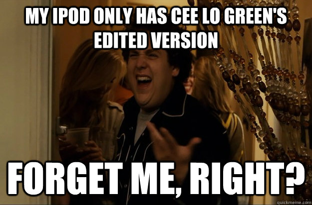 My iPod only has Cee Lo Green's edited version Forget Me, Right? - My iPod only has Cee Lo Green's edited version Forget Me, Right?  Fuck Me, Right
