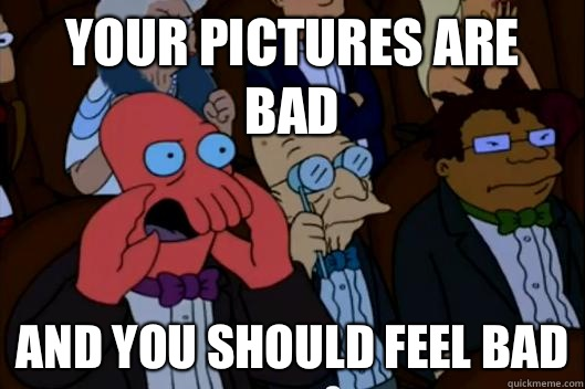 Your pictures are bad AND YOU SHOULD FEEL BAD - Your pictures are bad AND YOU SHOULD FEEL BAD  Your meme is bad and you should feel bad!
