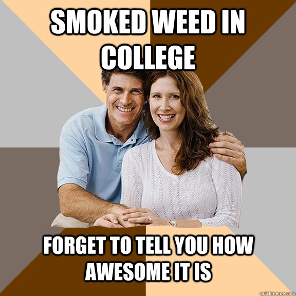 smoked weed in College Forget to tell you how awesome it is - smoked weed in College Forget to tell you how awesome it is  Scumbag Parents