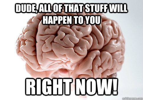 Dude, all of that stuff will happen to you right now! - Dude, all of that stuff will happen to you right now!  Scumbag Brain