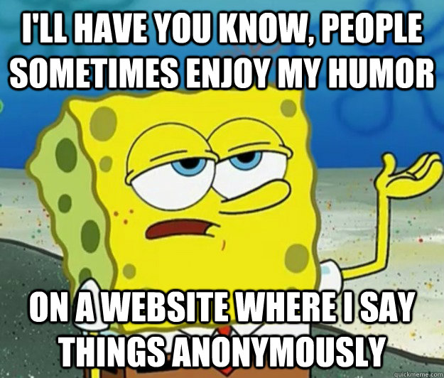 I'll have you know, people sometimes enjoy my humor on a website where i say things anonymously - I'll have you know, people sometimes enjoy my humor on a website where i say things anonymously  Tough Spongebob