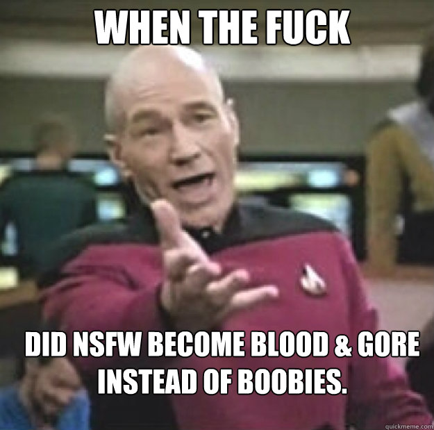 when the fuck did NSFW become blood & gore instead of boobies. - when the fuck did NSFW become blood & gore instead of boobies.  Misc