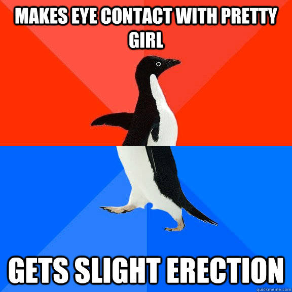 Makes eye contact with pretty girl gets slight erection - Makes eye contact with pretty girl gets slight erection  Socially Awesome Awkward Penguin
