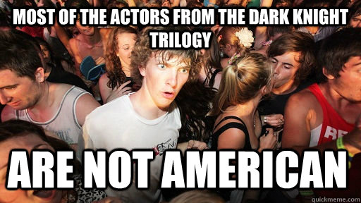 Most of the actors from the Dark knight trilogy Are not American  - Most of the actors from the Dark knight trilogy Are not American   Sudden Clarity Clarence