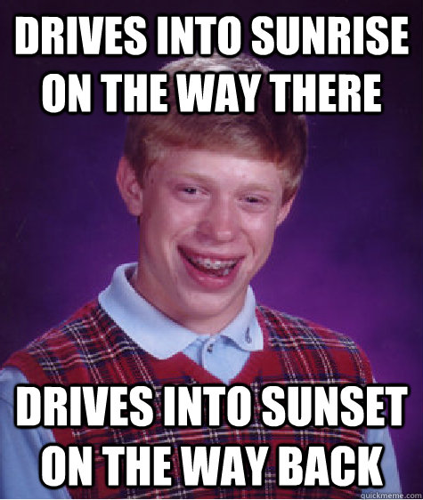 Drives into sunrise on the way there drives into sunset on the way back - Drives into sunrise on the way there drives into sunset on the way back  Bad Luck Brian
