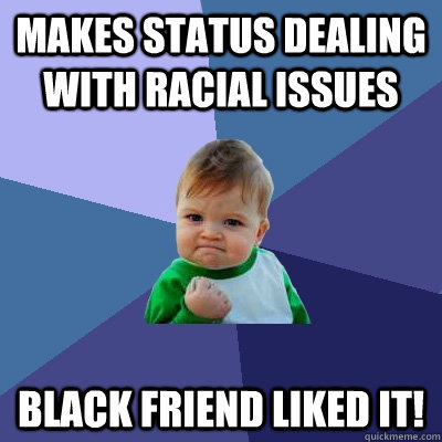 Makes status dealing with racial issues Black friend liked it! - Makes status dealing with racial issues Black friend liked it!  Success Kid