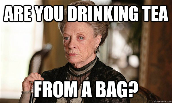 Are you drinking tea From a bag?