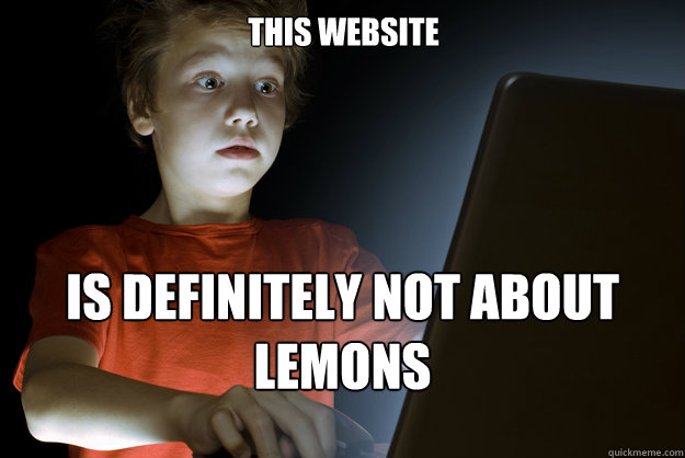 this website is definitely not about lemons - this website is definitely not about lemons  scared first day on the internet kid