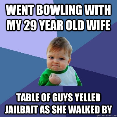 went bowling with my 29 year old wife table of guys yelled jailbait as she walked by - went bowling with my 29 year old wife table of guys yelled jailbait as she walked by  Success Kid
