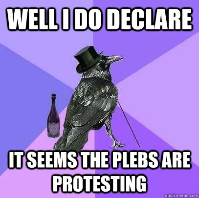 Well I do declare It seems the plebs are protesting  Rich Raven
