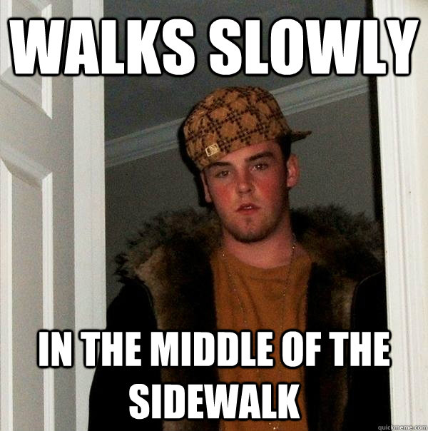 Walks slowly in the middle of the sidewalk - Walks slowly in the middle of the sidewalk  Scumbag Steve