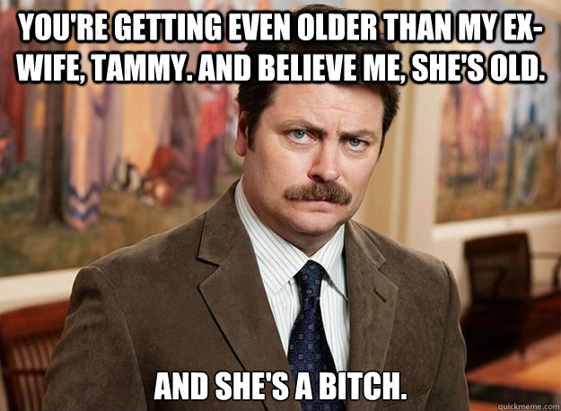 you're getting even older than my ex-wife, Tammy. And believe me, she's old. and she's a bitch.