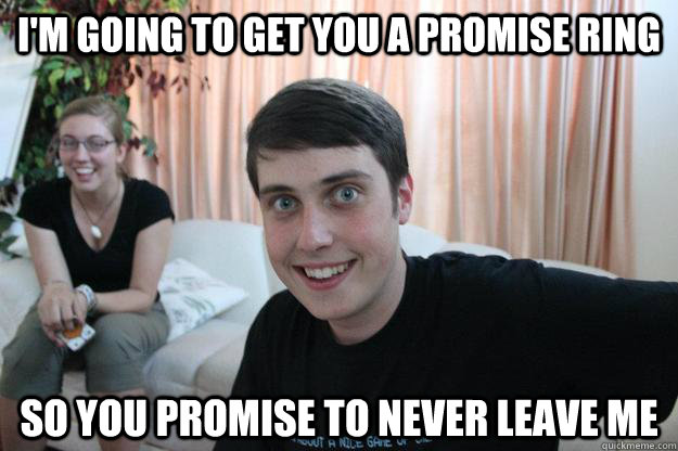 I'm going to get you a promise ring So you promise to never leave me  - I'm going to get you a promise ring So you promise to never leave me   Overly Attached Boyfriend
