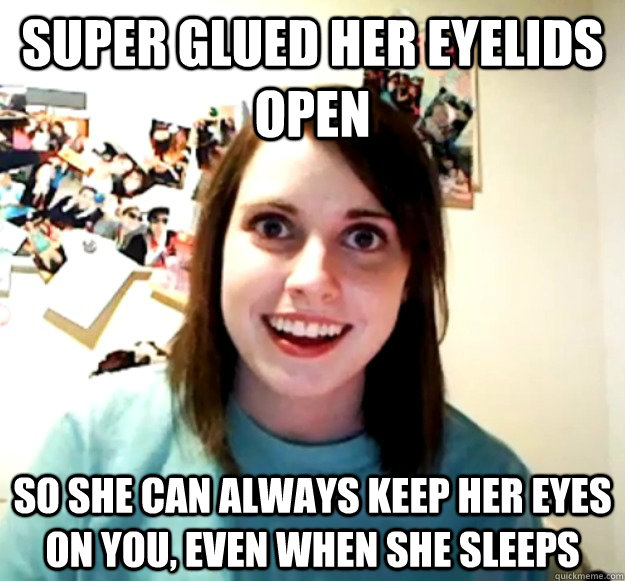 Super glued her eyelids open So she can always keep her eyes on you, even when she sleeps - Super glued her eyelids open So she can always keep her eyes on you, even when she sleeps  Overly Attached Girlfriend