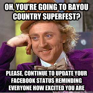 Oh, you're going to bayou country superfest? Please, continue to update your facebook status reminding everyone how excited you are - Oh, you're going to bayou country superfest? Please, continue to update your facebook status reminding everyone how excited you are  Condescending Wonka