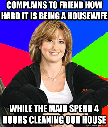 complains to friend how hard it is being a housewife while the maid spend 4 hours cleaning our house  - complains to friend how hard it is being a housewife while the maid spend 4 hours cleaning our house   Sheltering Suburban Mom