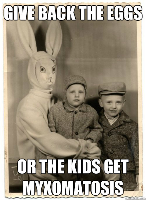 Give back the eggs Or the kids get myxomatosis