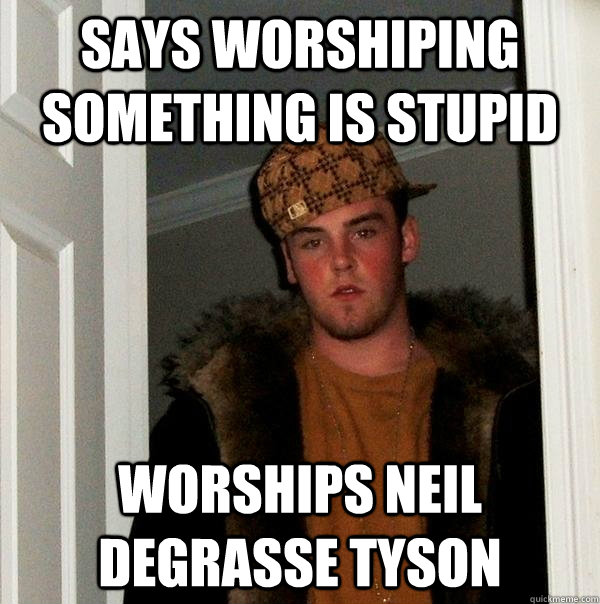 Says worshiping something is stupid Worships Neil deGrasse Tyson - Says worshiping something is stupid Worships Neil deGrasse Tyson  Scumbag Steve