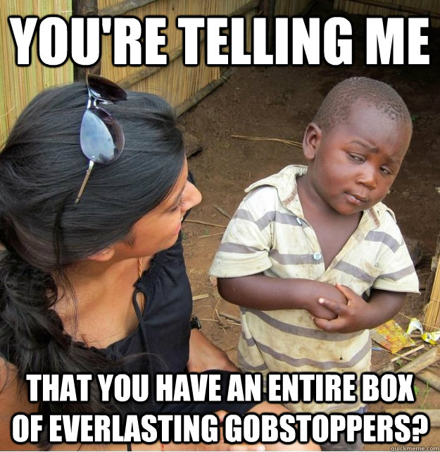 You're telling me  that you have an entire box of everlasting gobstoppers? - You're telling me  that you have an entire box of everlasting gobstoppers?  Skeptical Third World Kid