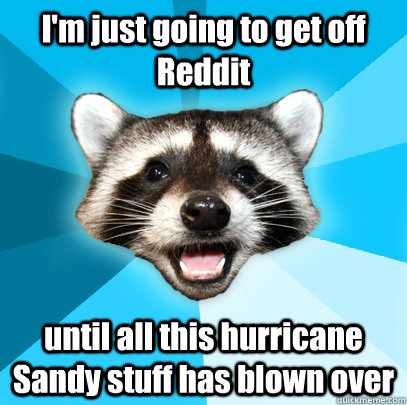 I'm just going to get off Reddit until all this hurricane Sandy stuff has blown over  - I'm just going to get off Reddit until all this hurricane Sandy stuff has blown over   Misc