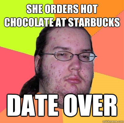 She orders hot chocolate at starbucks date over - She orders hot chocolate at starbucks date over  Butthurt Dweller