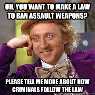 oh, you want to make a law to ban assault weapons? please tell me more about how criminals follow the law - oh, you want to make a law to ban assault weapons? please tell me more about how criminals follow the law  Condescending Wonka