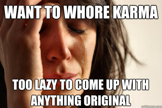 Want to whore karma too lazy to come up with anything original - Want to whore karma too lazy to come up with anything original  First World Problems