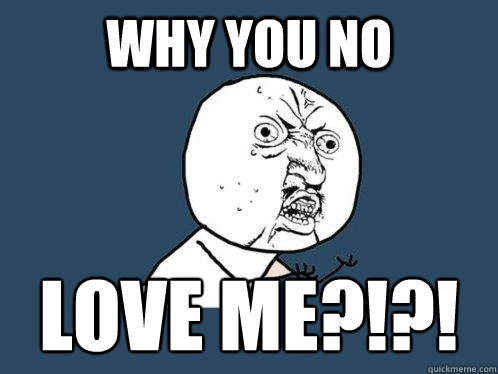 why you no love me