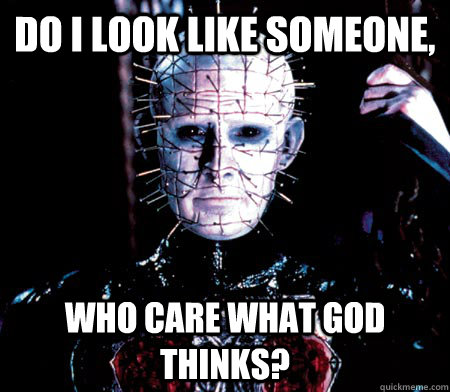 Do I look like someone, who care what God thinks? - Do I look like someone, who care what God thinks?  Pinhead