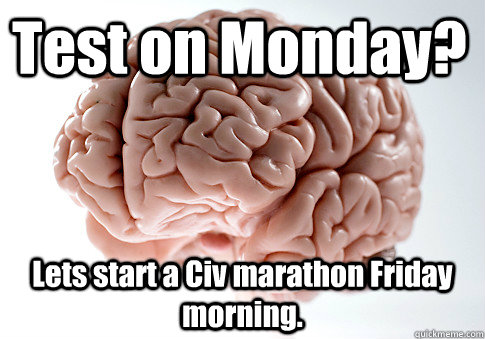 Test on Monday? Lets start a Civ marathon Friday morning.  - Test on Monday? Lets start a Civ marathon Friday morning.   Scumbag Brain