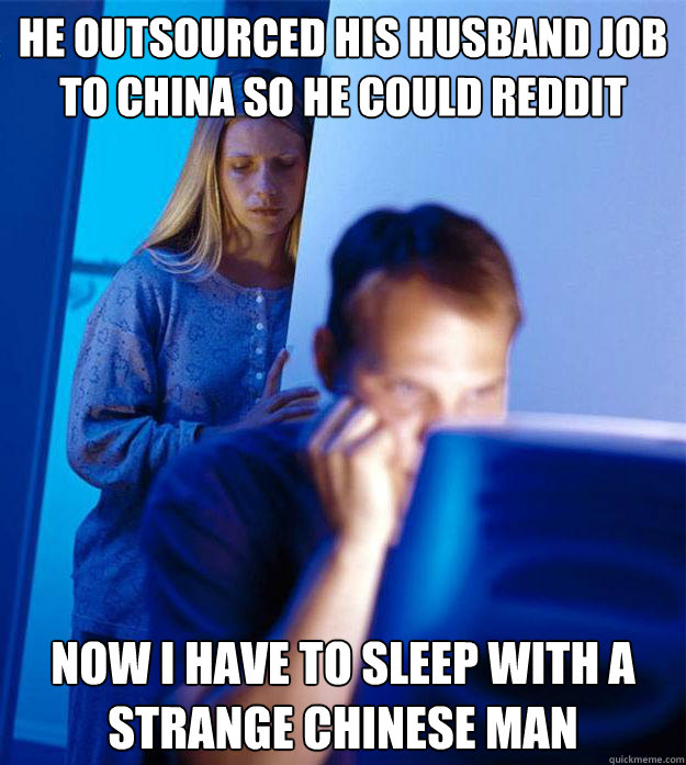 he outsourced his husband job to china so he could reddit now i have to sleep with a strange chinese man - he outsourced his husband job to china so he could reddit now i have to sleep with a strange chinese man  Redditors Wife