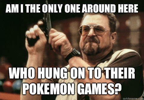 Am I the only one around here Who hung on to their pokemon games? - Am I the only one around here Who hung on to their pokemon games?  Am I the only one