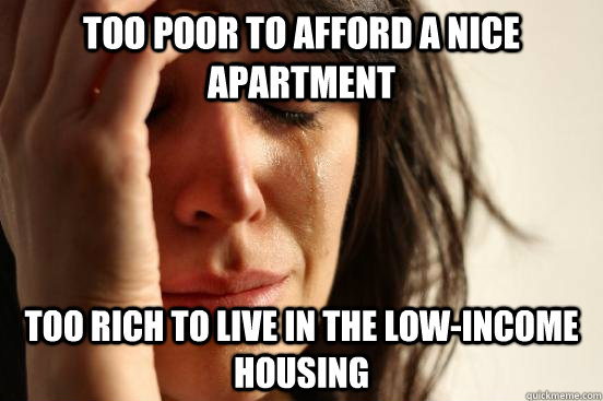 too poor to afford a nice apartment too rich to live in the low-income housing - too poor to afford a nice apartment too rich to live in the low-income housing  Misc