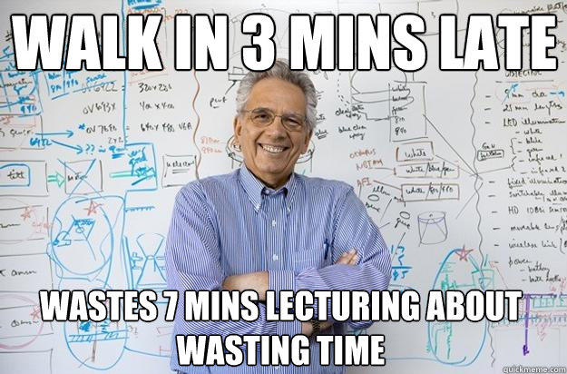 Walk in 3 mins late Wastes 7 mins lecturing about wasting time - Walk in 3 mins late Wastes 7 mins lecturing about wasting time  Engineering Professor