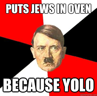 Puts jews in oven  because YOLO - Puts jews in oven  because YOLO  Advice Hitler