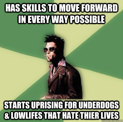 has skills to move forward in every way possible starts uprising for underdogs & lowlifes that hate thier lives - has skills to move forward in every way possible starts uprising for underdogs & lowlifes that hate thier lives  Helpful Tyler Durden