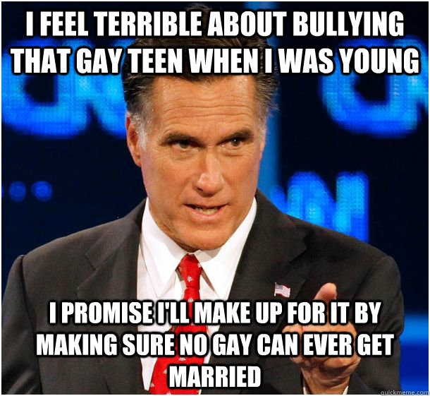 I feel terrible about bullying that gay teen when I was young I promise I'll make up for it by making sure no gay can ever get married  Badass Mitt Romney