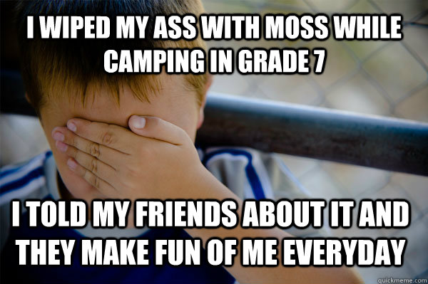 i wiped my ass with moss while camping in grade 7 i told my friends about it and they make fun of me everyday - i wiped my ass with moss while camping in grade 7 i told my friends about it and they make fun of me everyday  Confession kid