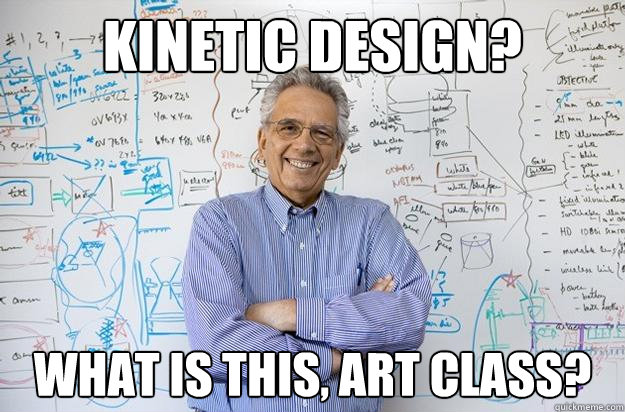 Kinetic design? What is this, art class?  Engineering Professor