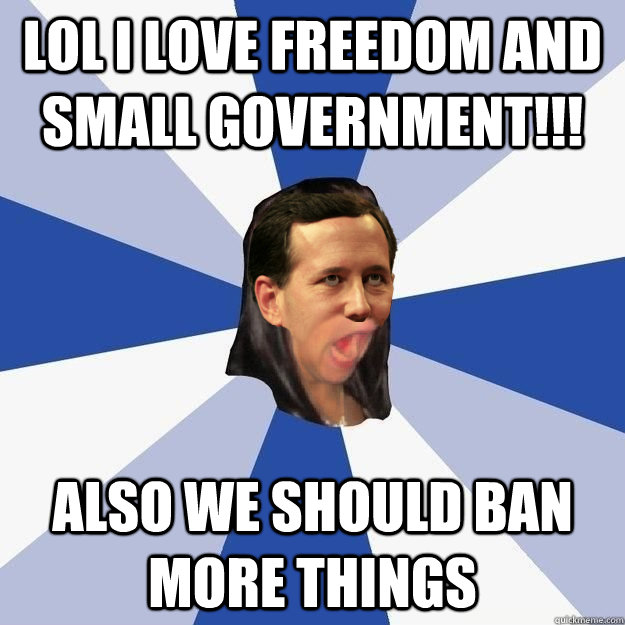 LOL I love freedom and small government!!! Also we should ban more things - LOL I love freedom and small government!!! Also we should ban more things  Annoying Rick Santorum